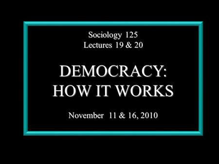 Sociology 125 Lectures 19 & 20 DEMOCRACY: HOW IT WORKS November 11 & 16, 2010.