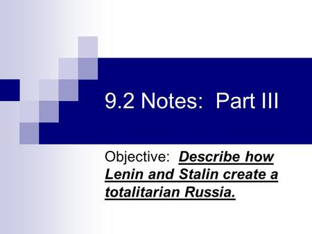 9.2 Notes: Part III Objective: Describe how Lenin and Stalin create a totalitarian Russia.
