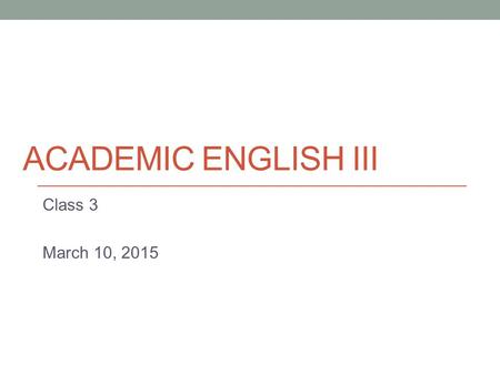 ACADEMIC ENGLISH III Class 3 March 10, 2015. Today Brief paragraph structure review The writing process.