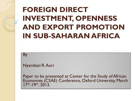 FOREIGN DIRECT INVESTMENT, OPENNESS AND EXPORT PROMOTION IN SUB-SAHARAN AFRICA By Nyambati R. Aori Paper to be presented at Center for the Study of African.