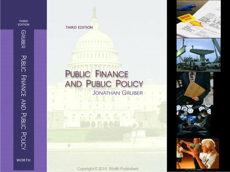 Public Finance and Public Policy Jonathan Gruber Third Edition Copyright © 2010 Worth Publishers 1 of 34 Copyright © 2010 Worth Publishers.