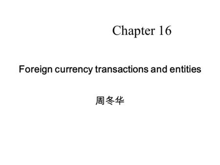 11 Foreign currency transactions and entities 周冬华 Chapter 16.