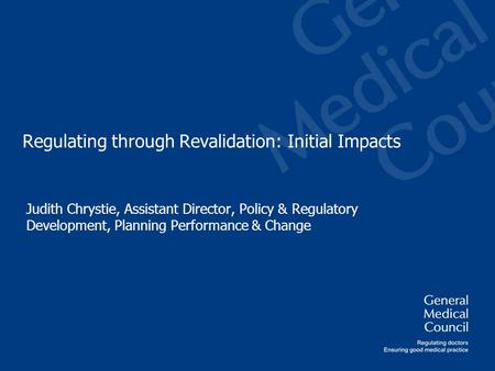 Regulating through Revalidation: Initial Impacts Judith Chrystie, Assistant Director, Policy & Regulatory Development, Planning Performance & Change.