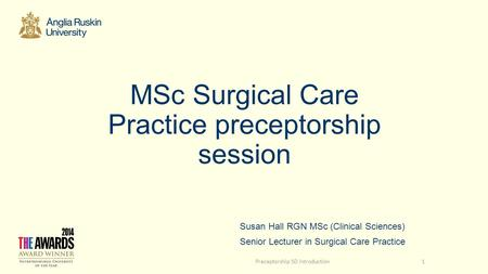 MSc Surgical Care Practice preceptorship session Susan Hall RGN MSc (Clinical Sciences) Senior Lecturer in Surgical Care Practice Preceptorship SD introduction1.