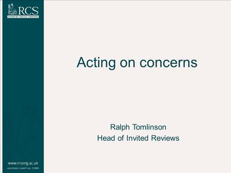 Acting on concerns Ralph Tomlinson Head of Invited Reviews.