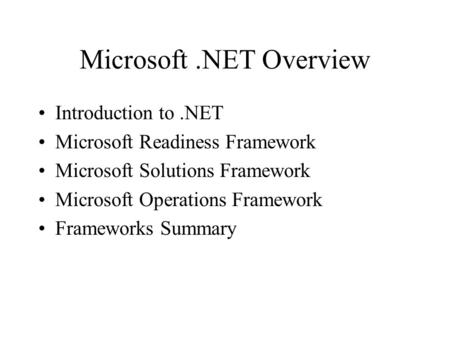 Microsoft.NET Overview Introduction to.NET Microsoft Readiness Framework Microsoft Solutions Framework Microsoft Operations Framework Frameworks Summary.