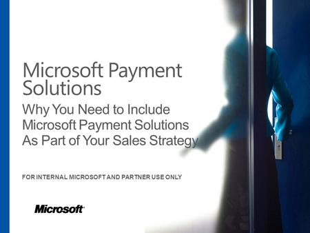 Microsoft Payment Solutions Why You Need to Include Microsoft Payment Solutions As Part of Your Sales Strategy FOR INTERNAL MICROSOFT AND PARTNER USE ONLY.