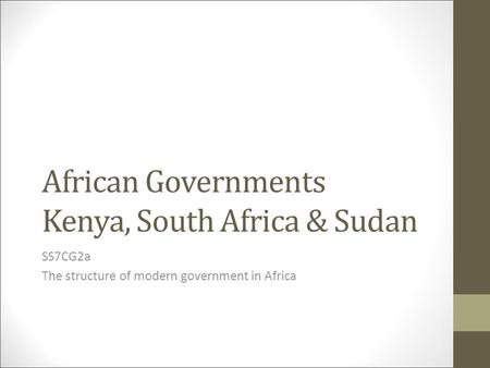 African Governments Kenya, South Africa & Sudan SS7CG2a The structure of modern government in Africa.