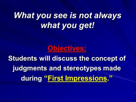 "What you see is not always what you get! Objectives: Students will discuss the concept of judgments and stereotypes made during ""First Impressions."""