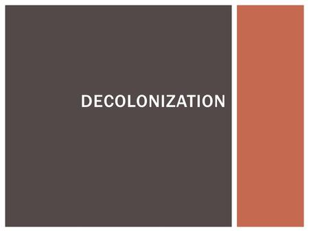 DECOLONIZATION. After World War II, colonies obtained independence through means such as diplomacy and armed struggle. ESSENTIAL IDEA.