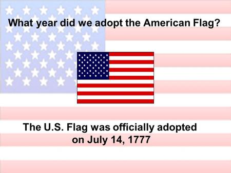 What year did we adopt the American Flag? The U.S. Flag was officially adopted on July 14, 1777.
