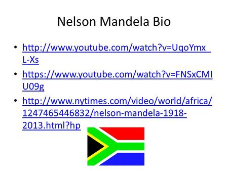 Nelson Mandela Bio http://www.youtube.com/watch?v=UqoYmx_L-Xs https://www.youtube.com/watch?v=FNSxCMIU09g http://www.nytimes.com/video/world/africa/1247465446832/nelson-mandela-1918-2013.html?hp.