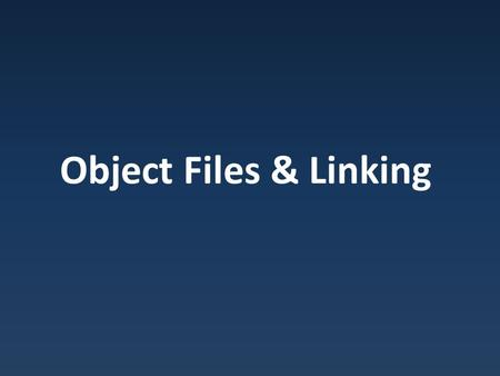 Object Files & Linking. Object Sections Compiled code store as object files – Linux : ELF : Extensible Linking Format – Windows : PE : Portable Execution.