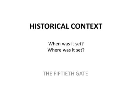 HISTORICAL CONTEXT When was it set? Where was it set? THE FIFTIETH GATE.