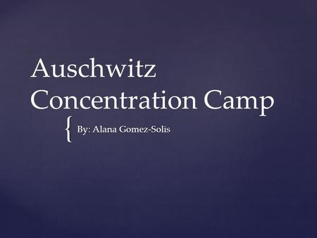 { Auschwitz Concentration Camp By: Alana Gomez-Solis.