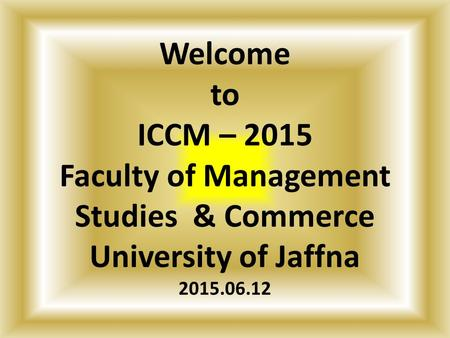 Welcome to ICCM – 2015 Faculty of Management Studies & Commerce University of Jaffna 2015.06.12.