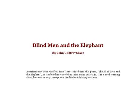Blind Men and the Elephant (by John Godfrey Saxe) American poet John Godfrey Saxe (1816-1887) based this poem, The Blind Men and the Elephant, on a fable.
