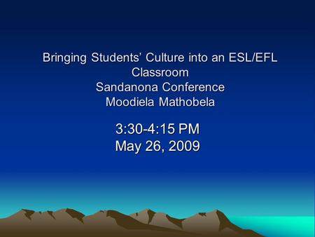 Bringing Students' Culture into an ESL/EFL Classroom Sandanona Conference Moodiela Mathobela 3:30-4:15 PM May 26, 2009.