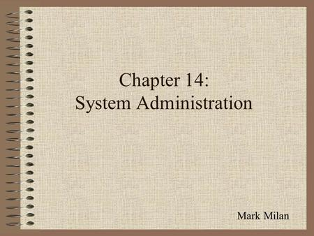 Chapter 14: System Administration Mark Milan. System Administration Acquiring new IS resources Maintaining existing IS resources Designing and implementing.