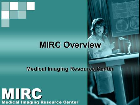 MIRC Overview Medical Imaging Resource Center. RSNA2006 MIRC Courses Overview of the RSNA MIRC Software Installing MIRC on Your Laptop Using MIRC for.