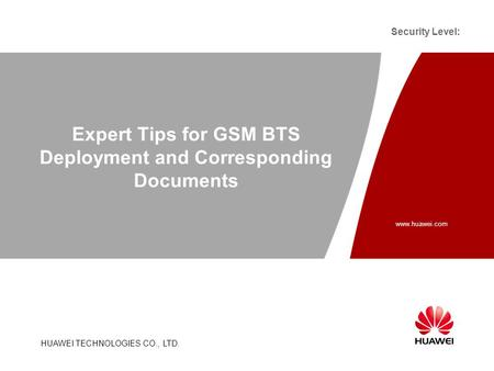Www.huawei.com HUAWEI TECHNOLOGIES CO., LTD. Security Level: Expert Tips for GSM BTS Deployment and Corresponding Documents.
