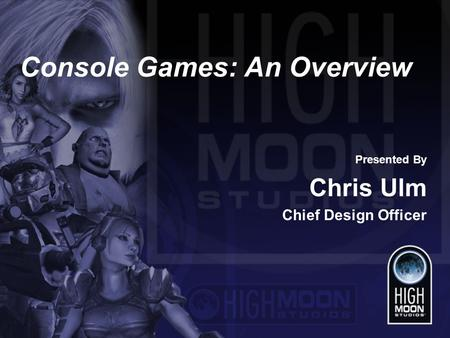Console Games: An Overview Presented By Chris Ulm Chief Design Officer.