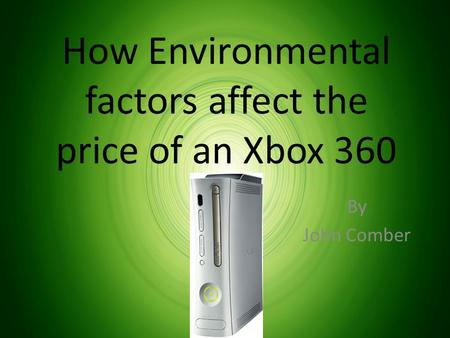 How Environmental factors affect the price of an Xbox 360 By John Comber.
