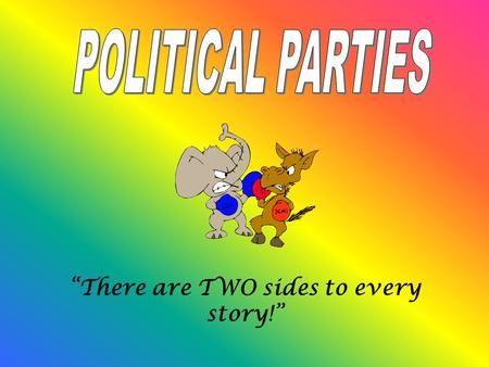 """There are TWO sides to every story!"". What IS a Political Party? A political party is an organization made up of people who share similar ideas about."