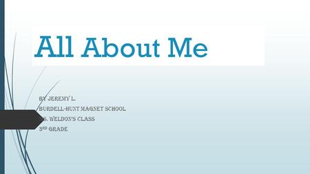 All About Me By Jeremy L. Burdell-Hunt Magnet School Ms. Weldon's Class 3 rd grade.