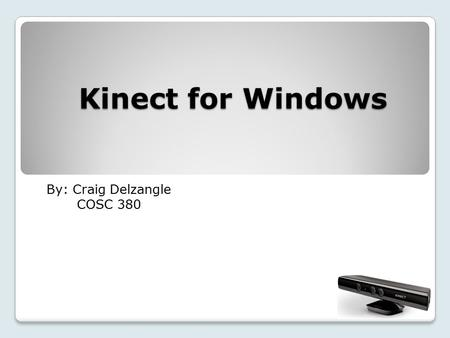 Kinect for Windows By: Craig Delzangle COSC 380. What I'm going to cover: History How Kinect works Kinect and Windows Uses Conclusion Questions.