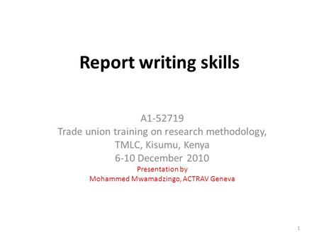 Report writing skills A1-52719 Trade union training on research methodology, TMLC, Kisumu, Kenya 6-10 December 2010 Presentation by Mohammed Mwamadzingo,