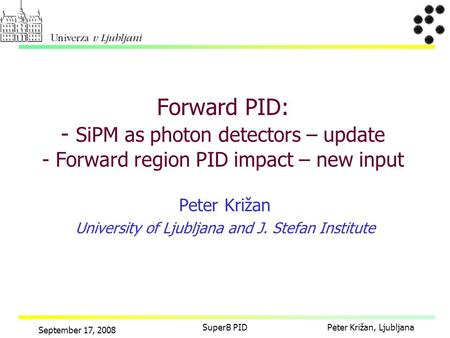 Peter Križan, Ljubljana September 17, 2008 SuperB PID Peter Križan University of Ljubljana and J. Stefan Institute Forward PID: - SiPM as photon detectors.