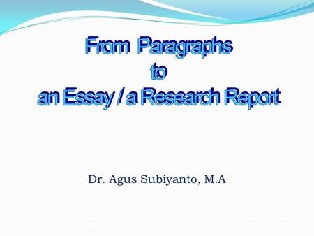 Dr. Agus Subiyanto, M.A. What is a paragraph? What are the functions of a paragraph? What are the components/parts of a paragraph? How to develop a paragraph?