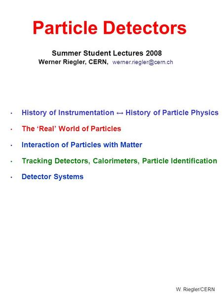 W. Riegler/CERN History of Instrumentation ↔ History of Particle Physics The 'Real' World of Particles Interaction of Particles with Matter Tracking Detectors,