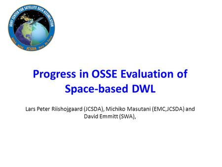Progress in OSSE Evaluation of Space-based DWL Lars Peter Riishojgaard (JCSDA), Michiko Masutani (EMC,JCSDA) and David Emmitt (SWA),