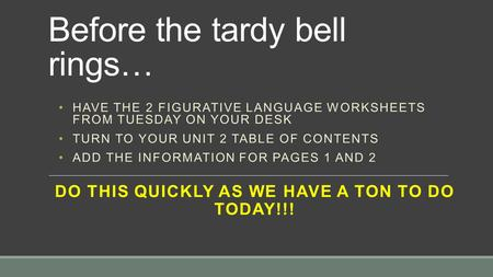 Before the tardy bell rings… DO THIS QUICKLY AS WE HAVE A TON TO DO TODAY!!! HAVE THE 2 FIGURATIVE LANGUAGE WORKSHEETS FROM TUESDAY ON YOUR DESK TURN TO.