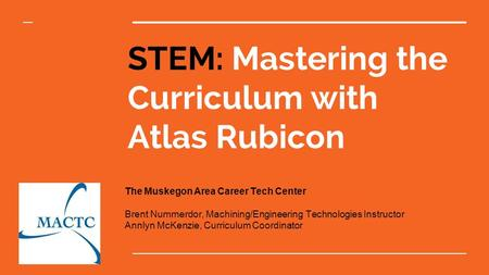 STEM: Mastering the Curriculum with Atlas Rubicon The Muskegon Area Career Tech Center Brent Nummerdor, Machining/Engineering Technologies Instructor Annlyn.