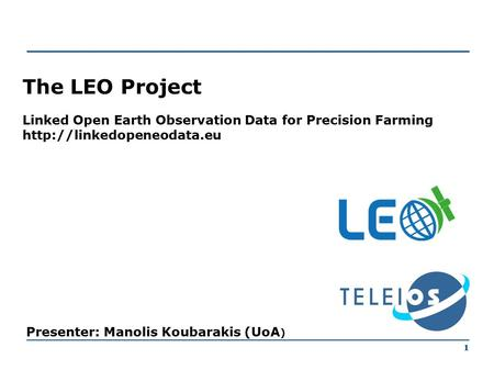 1 The LEO Project Linked Open Earth Observation Data for Precision Farming  Presenter: Manolis Koubarakis (UoA ) 1.