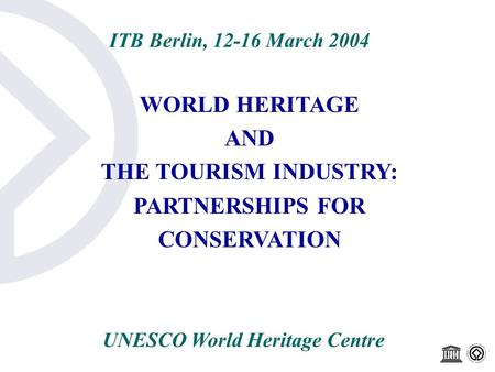 ITB Berlin, 12-16 March 2004 WORLD HERITAGE AND THE TOURISM INDUSTRY: PARTNERSHIPS FOR CONSERVATION UNESCO World Heritage Centre.