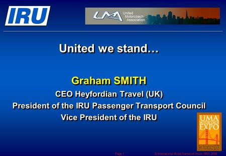 © International Road Transport Union (IRU) 2008 Page 1 United we stand… Graham SMITH CEO Heyfordian Travel (UK) President of the IRU Passenger Transport.