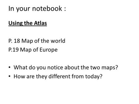 In your notebook : Using the Atlas P. 18 Map of the world P.19 Map of Europe What do you notice about the two maps? How are they different from today?