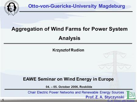Chair Electric Power Networks and Renewable Energy Sources 04.-05. October 2006, Roskilde 1 Aggregation of Wind Farms for Power System Analysis Krzysztof.