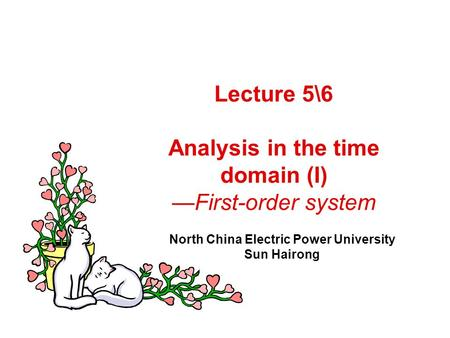 Lecture 5\6 Analysis in the time domain (I) —First-order system North China Electric Power University Sun Hairong.