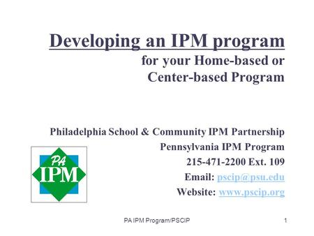 PA IPM Program/PSCIP1 Developing an IPM program for your Home-based or Center-based Program Philadelphia School & Community IPM Partnership Pennsylvania.