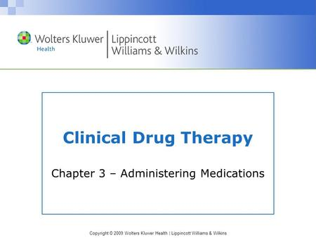Copyright © 2009 Wolters Kluwer Health | Lippincott Williams & Wilkins Clinical Drug Therapy Chapter 3 – Administering Medications.