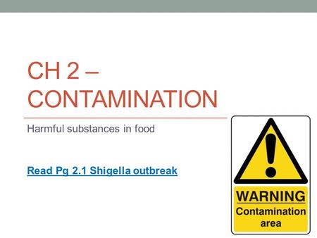 CH 2 – CONTAMINATION Harmful substances in food Read Pg 2.1 Shigella outbreak.