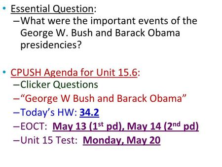Essential Question: – What were the important events of the George W. Bush and Barack Obama presidencies? CPUSH Agenda for Unit 15.6: – Clicker Questions.