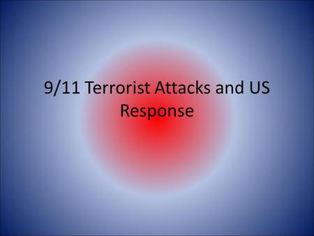 9/11 Terrorist Attacks and US Response. 9/11 Terrorist Attacks  As you watch the video, you will need to create.