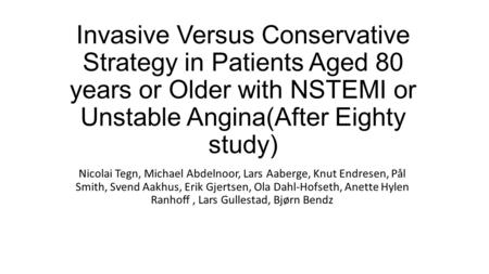 Invasive Versus Conservative Strategy in Patients Aged 80 years or Older with NSTEMI or Unstable Angina(After Eighty study) Nicolai Tegn, Michael Abdelnoor,