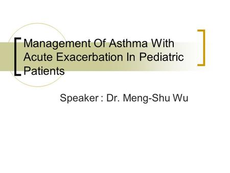 Management Of Asthma With Acute Exacerbation In Pediatric Patients Speaker : Dr. Meng-Shu Wu.